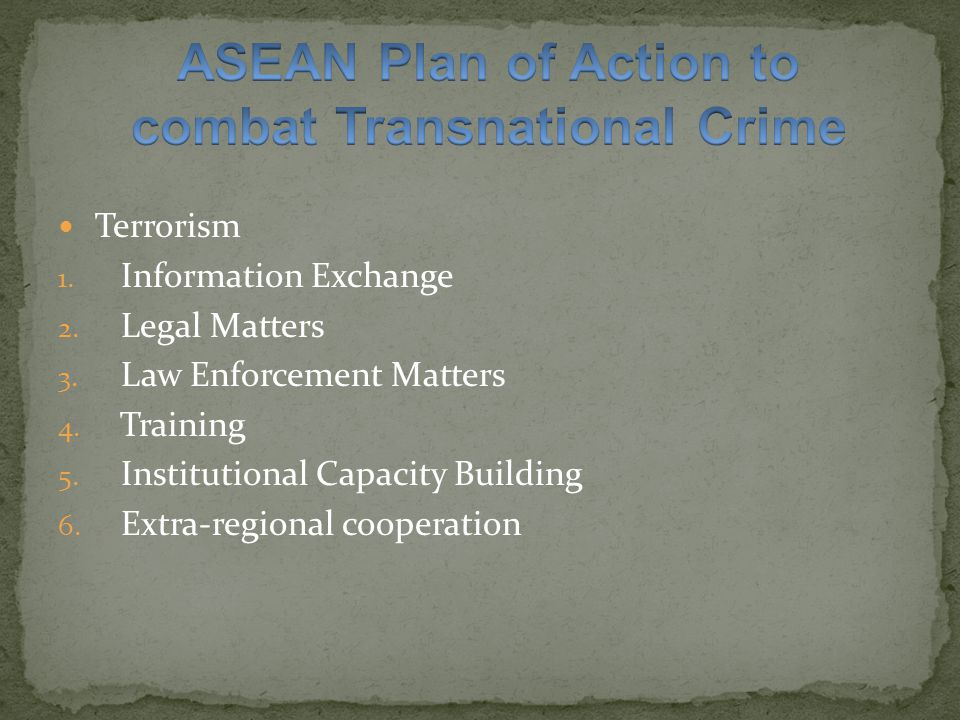Compile national laws and regulations of Member States, pertaining to terrorism  establishing regional repository of laws Explore ways for ASEAN to cooperate with ASEANAPOL and relevant international organizations concerned with terrorism matters  facilitate sharing of information and analysis of critical intelligence information Enhance cooperation in info.