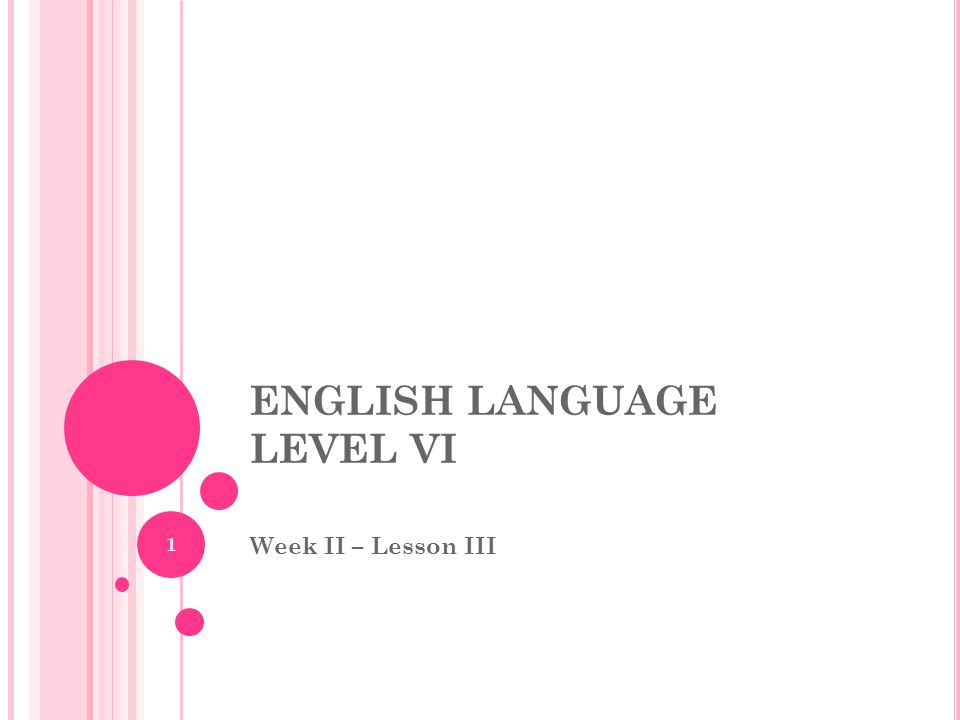 ENGLISH LANGUAGE LEVEL VI Week II – Lesson III 1