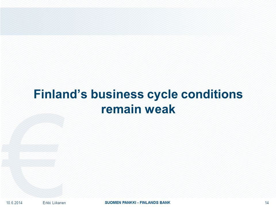 Finland's business cycle conditions remain weak Erkki Liikanen