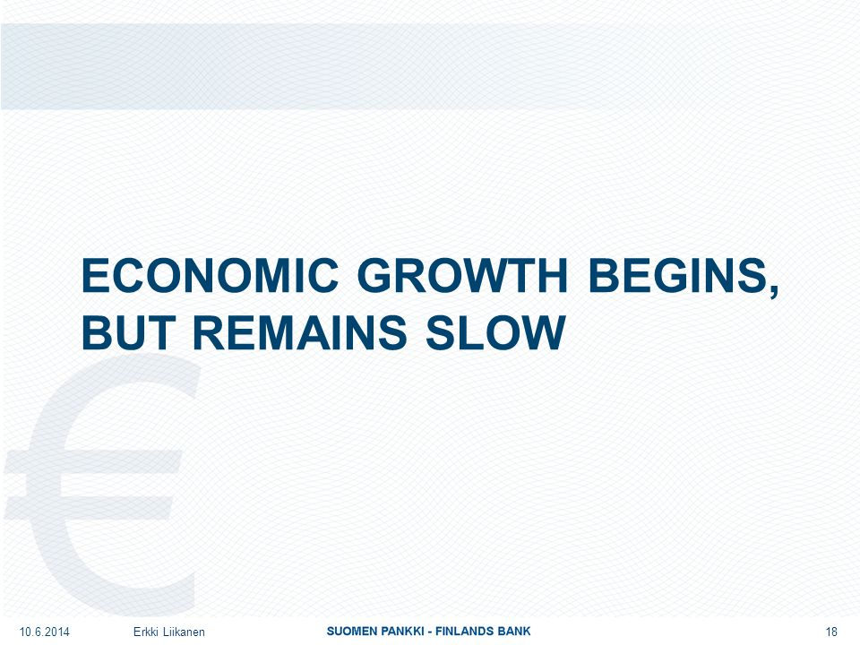 ECONOMIC GROWTH BEGINS, BUT REMAINS SLOW Erkki Liikanen 18 10.6.2014