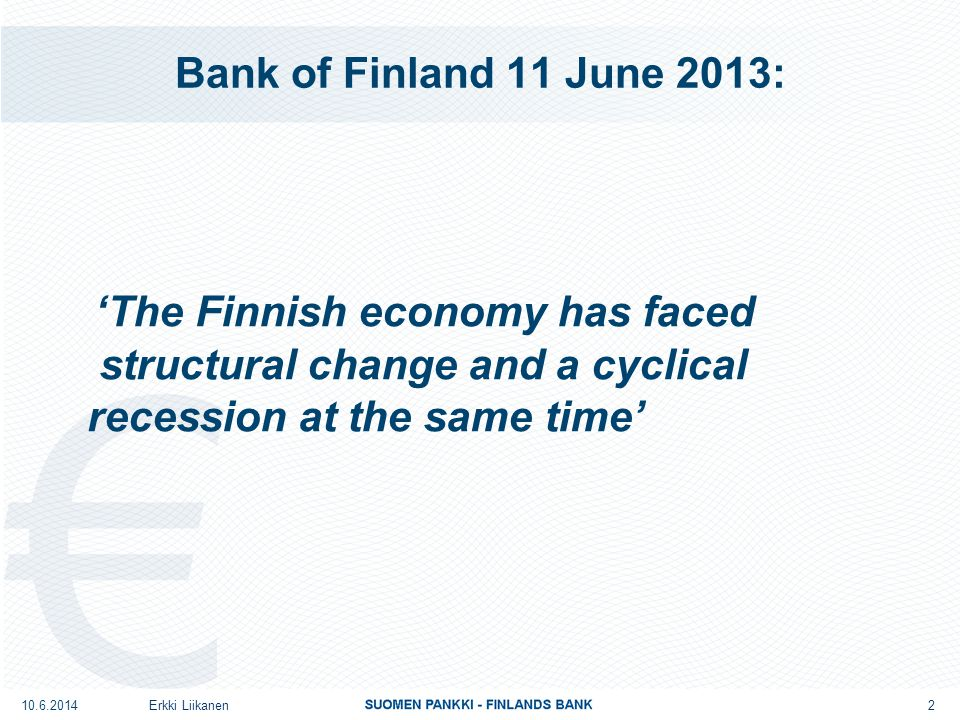Bank of Finland 11 June 2013: 'The Finnish economy has faced structural change and a cyclical recession at the same time' Erkki Liikanen 2 10.6.2014