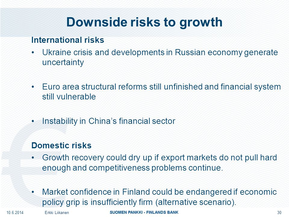Downside risks to growth International risks Ukraine crisis and developments in Russian economy generate uncertainty Euro area structural reforms still unfinished and financial system still vulnerable Instability in China's financial sector Domestic risks Growth recovery could dry up if export markets do not pull hard enough and competitiveness problems continue.