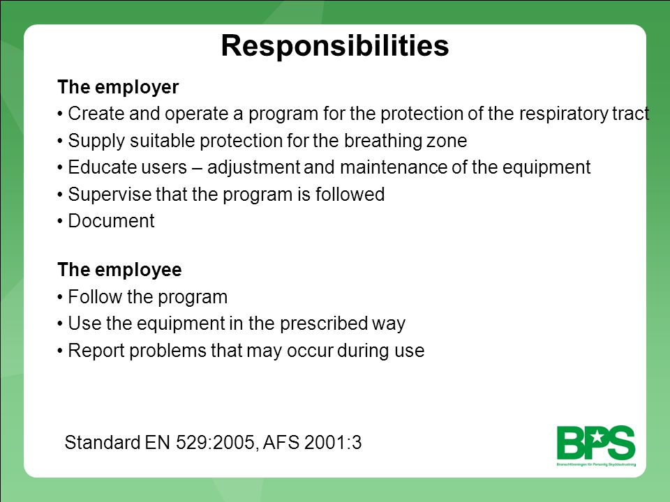 Responsibilities The employer Create and operate a program for the protection of the respiratory tract Supply suitable protection for the breathing zone Educate users – adjustment and maintenance of the equipment Supervise that the program is followed Document The employee Follow the program Use the equipment in the prescribed way Report problems that may occur during use Standard EN 529:2005, AFS 2001:3