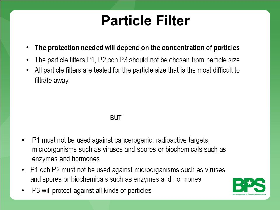 The protection needed will depend on the concentration of particles The particle filters P1, P2 och P3 should not be chosen from particle size All particle filters are tested for the particle size that is the most difficult to filtrate away.