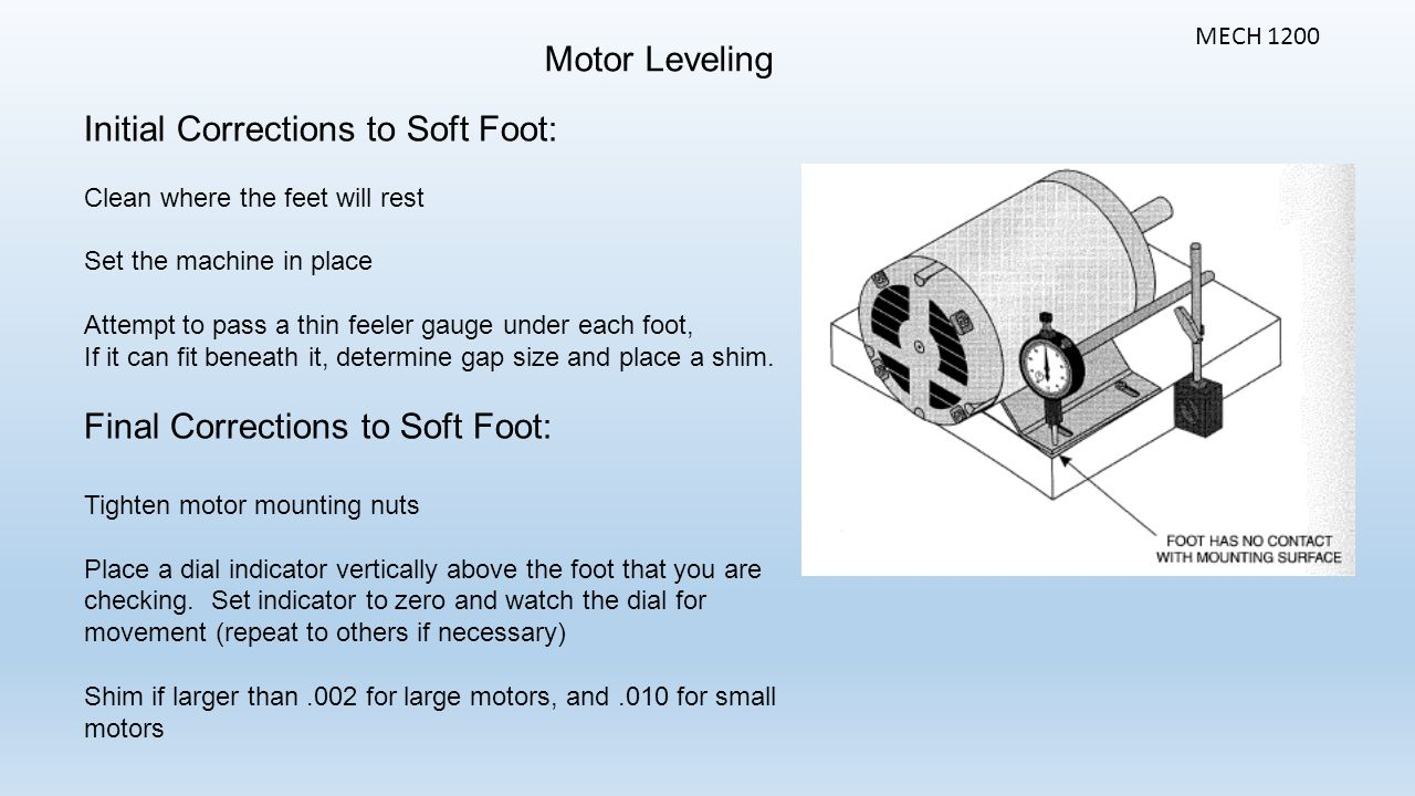 Motor Leveling MECH 1200 Initial Corrections to Soft Foot: Clean where the feet will rest Set the machine in place Attempt to pass a thin feeler gauge under each foot, If it can fit beneath it, determine gap size and place a shim.