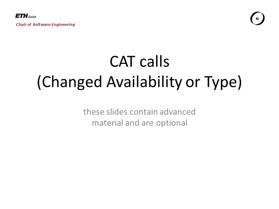 Chair of Software Engineering CAT calls (Changed Availability or Type) these slides contain advanced material and are optional