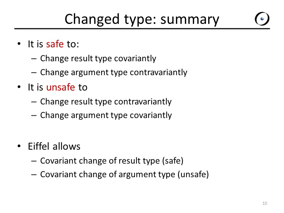 Changed type: summary It is safe to: – Change result type covariantly – Change argument type contravariantly It is unsafe to – Change result type contravariantly – Change argument type covariantly Eiffel allows – Covariant change of result type (safe) – Covariant change of argument type (unsafe) 10