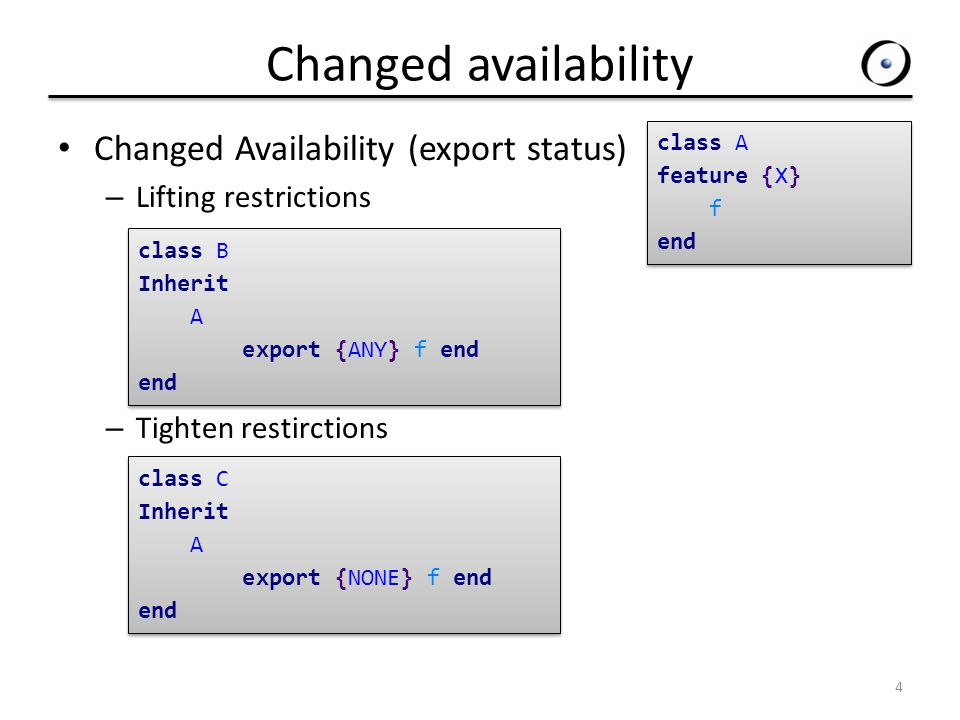 Changed availability Changed Availability (export status) – Lifting restrictions – Tighten restirctions 4 class A feature {X} f end class A feature {X} f end class B Inherit A export {ANY} f end end class B Inherit A export {ANY} f end end class C Inherit A export {NONE} f end end class C Inherit A export {NONE} f end end