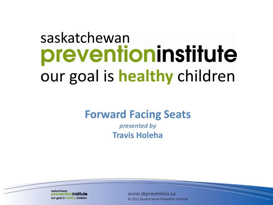 Forward Facing Seats presented by Travis Holeha www.skprevention.ca © 2013, Saskatchewan Prevention Institute