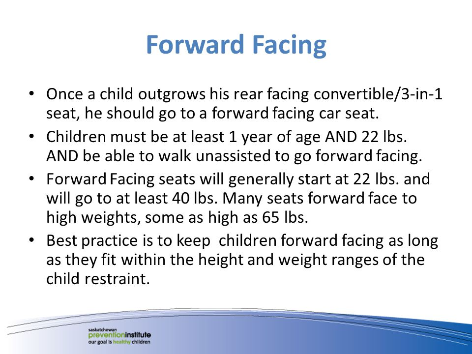 Forward Facing Once a child outgrows his rear facing convertible/3-in-1 seat, he should go to a forward facing car seat. Children must be at least 1 y