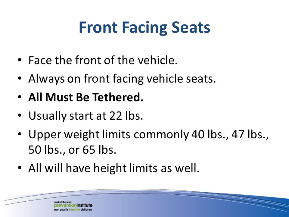 Front Facing Seats Face the front of the vehicle. Always on front facing vehicle seats. All Must Be Tethered. Usually start at 22 lbs. Upper weight li