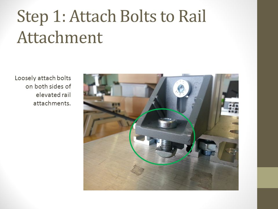 Step 1: Attach Bolts to Rail Attachment Loosely attach bolts on both sides of elevated rail attachments.