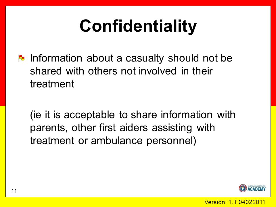 Version: 1.1 04022011 Confidentiality Information about a casualty should not be shared with others not involved in their treatment (ie it is acceptable to share information with parents, other first aiders assisting with treatment or ambulance personnel) 11