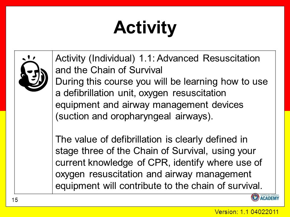 Version: 1.1 04022011 Activity Activity (Individual) 1.1: Advanced Resuscitation and the Chain of Survival During this course you will be learning how