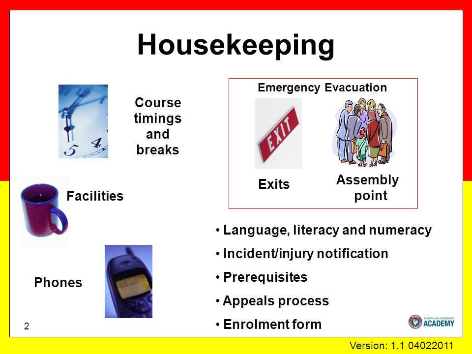 Version: 1.1 04022011 Housekeeping 2 Phones Course timings and breaks Facilities Emergency Evacuation Exits Assembly point Language, literacy and numeracy Incident/injury notification Prerequisites Appeals process Enrolment form