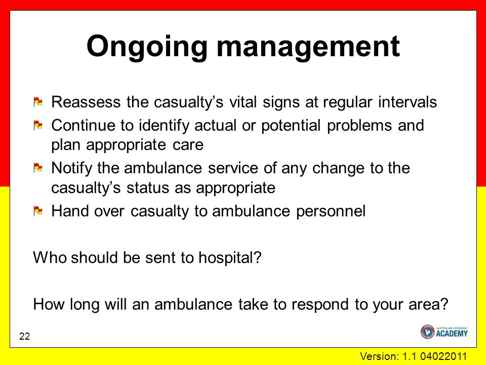 Version: 1.1 04022011 Ongoing management 22 Reassess the casualty's vital signs at regular intervals Continue to identify actual or potential problems and plan appropriate care Notify the ambulance service of any change to the casualty's status as appropriate Hand over casualty to ambulance personnel Who should be sent to hospital.
