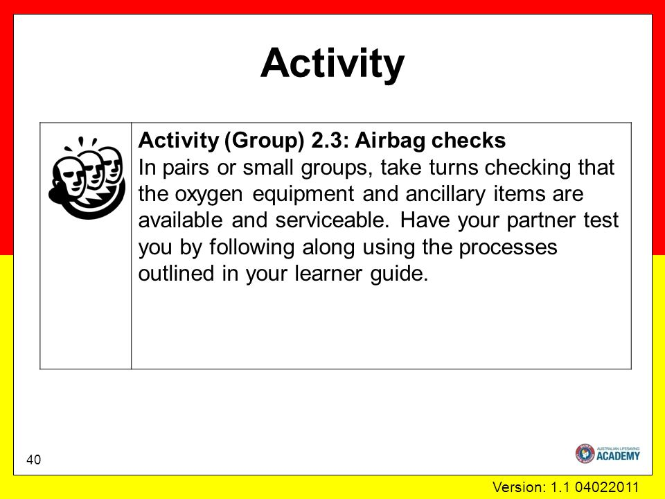 Version: 1.1 04022011 Activity Activity (Group) 2.3: Airbag checks In pairs or small groups, take turns checking that the oxygen equipment and ancillary items are available and serviceable.