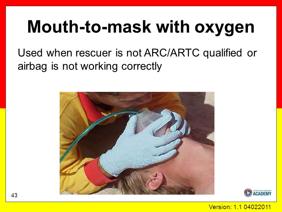 Version: 1.1 04022011 Mouth-to-mask with oxygen Used when rescuer is not ARC/ARTC qualified or airbag is not working correctly 43