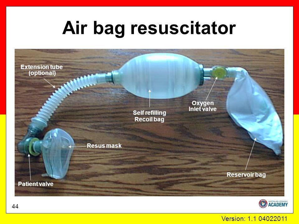 Version: 1.1 04022011 Air bag resuscitator Patient valve Oxygen Inlet valve Self refilling Recoil bag Extension tube (optional) Reservoir bag Resus mask 44
