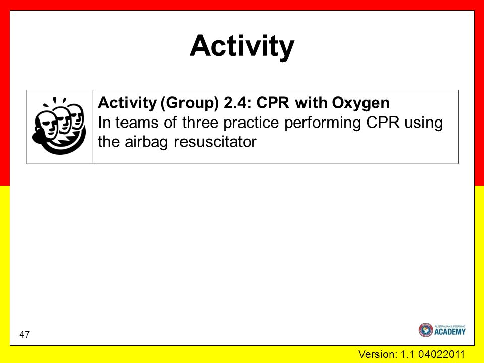 Version: 1.1 04022011 Activity Activity (Group) 2.4: CPR with Oxygen In teams of three practice performing CPR using the airbag resuscitator 47