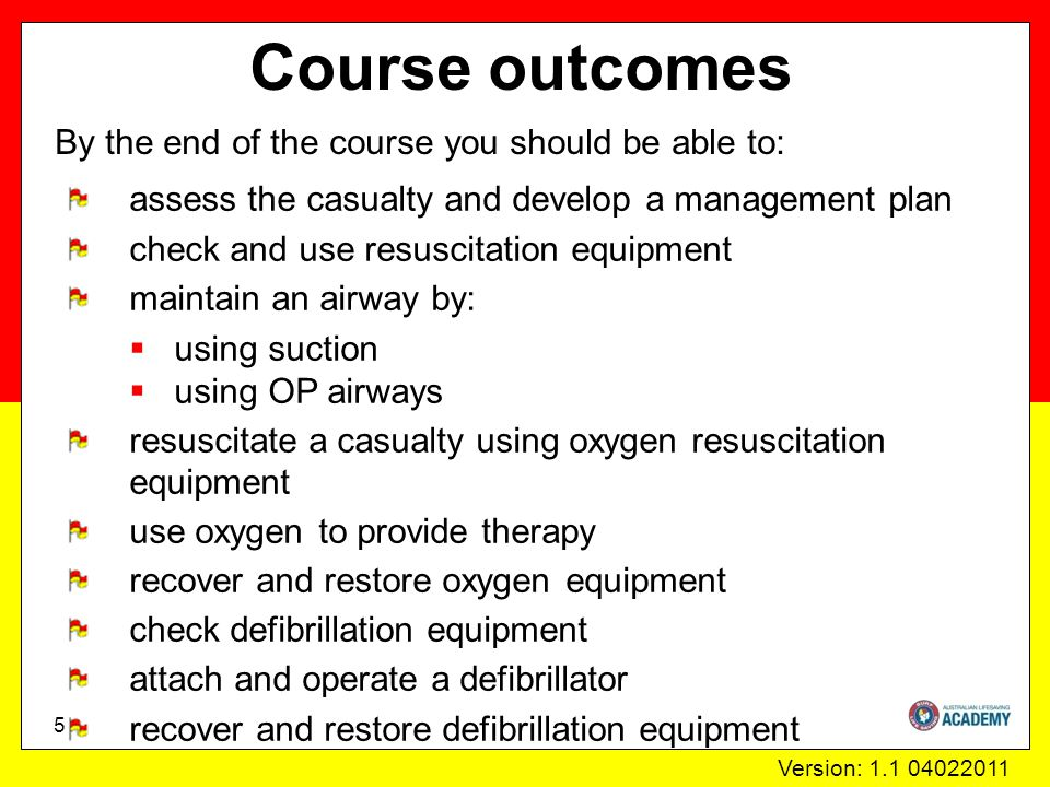 Version: 1.1 04022011 Course outcomes By the end of the course you should be able to: 5 assess the casualty and develop a management plan check and use resuscitation equipment maintain an airway by:  using suction  using OP airways resuscitate a casualty using oxygen resuscitation equipment use oxygen to provide therapy recover and restore oxygen equipment check defibrillation equipment attach and operate a defibrillator recover and restore defibrillation equipment