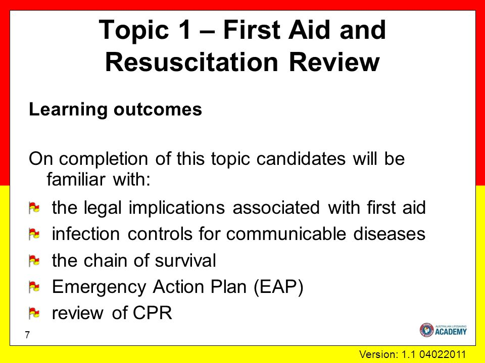 Version: 1.1 04022011 Topic 1 – First Aid and Resuscitation Review Learning outcomes On completion of this topic candidates will be familiar with: the legal implications associated with first aid infection controls for communicable diseases the chain of survival Emergency Action Plan (EAP) review of CPR 7