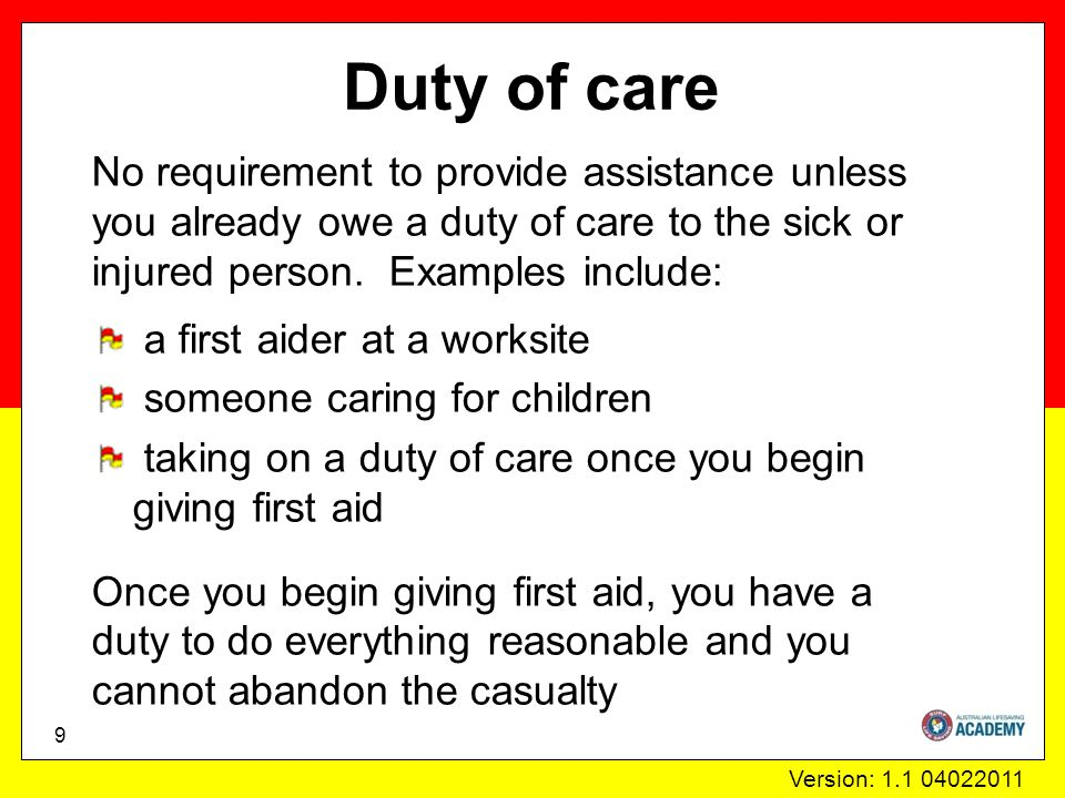 Version: 1.1 04022011 Duty of care No requirement to provide assistance unless you already owe a duty of care to the sick or injured person.