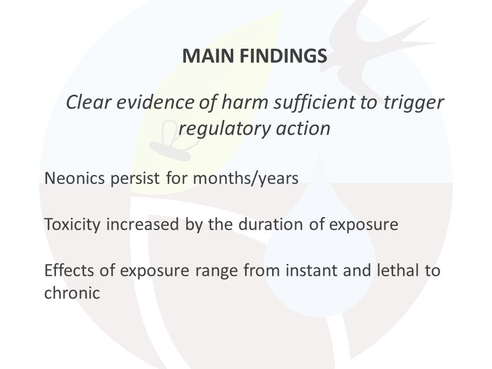 MAIN FINDINGS Clear evidence of harm sufficient to trigger regulatory action Neonics persist for months/years Toxicity increased by the duration of exposure Effects of exposure range from instant and lethal to chronic