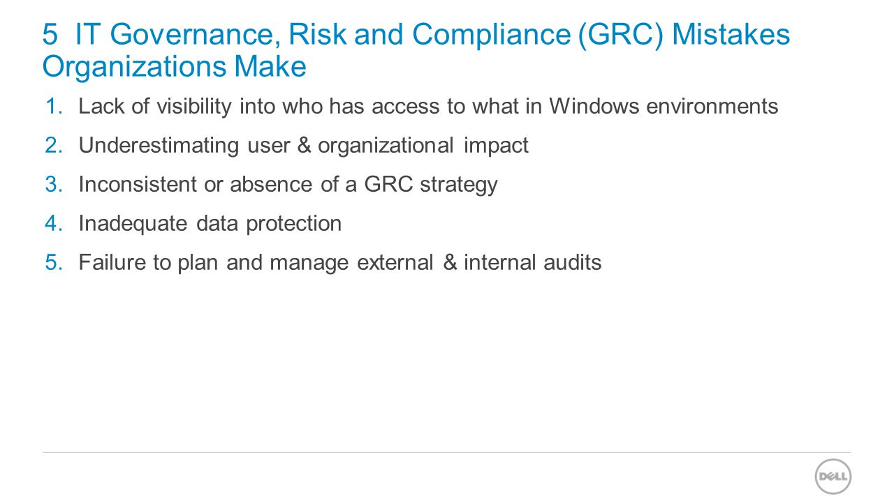5 IT Governance, Risk and Compliance (GRC) Mistakes Organizations Make 1.Lack of visibility into who has access to what in Windows environments 2.Unde