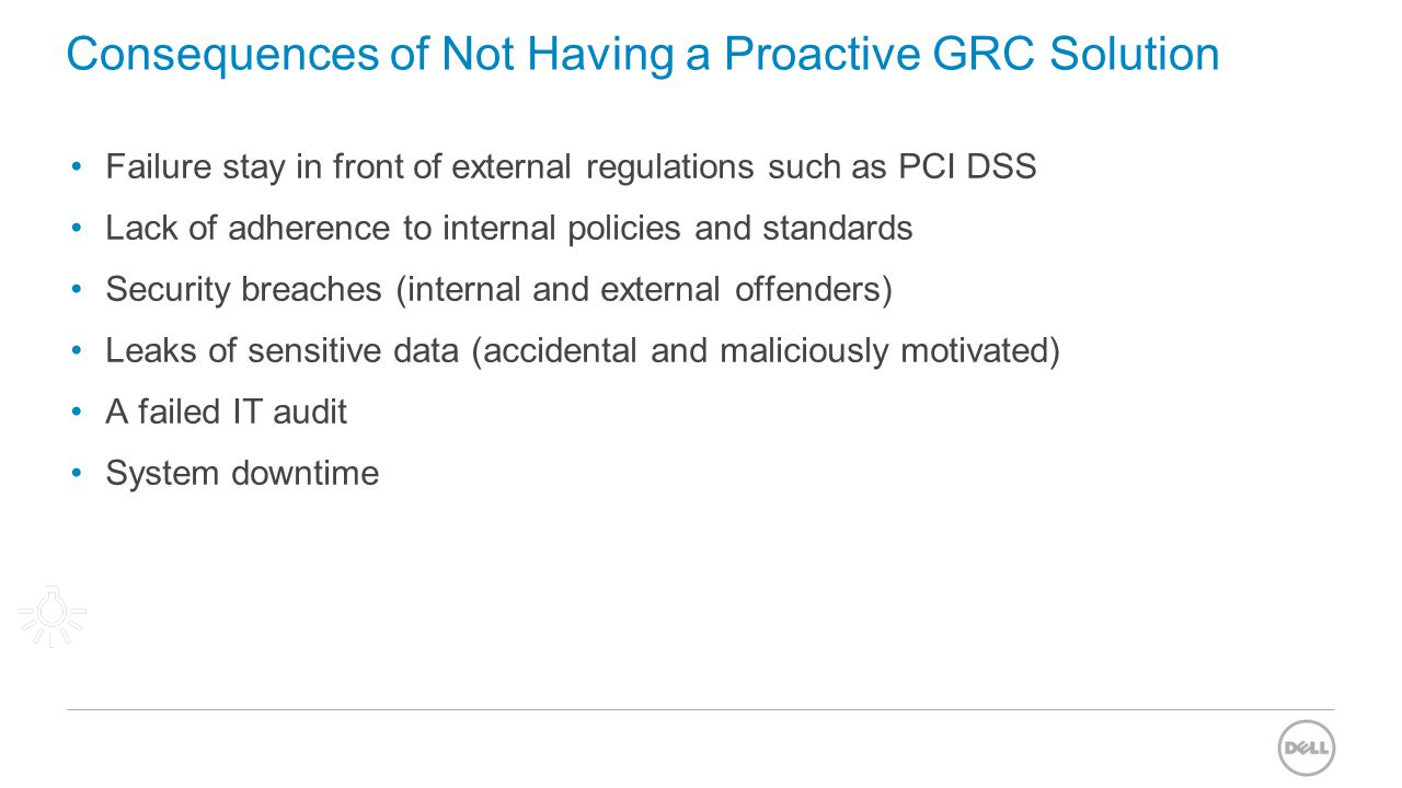 Consequences of Not Having a Proactive GRC Solution Failure stay in front of external regulations such as PCI DSS Lack of adherence to internal polici