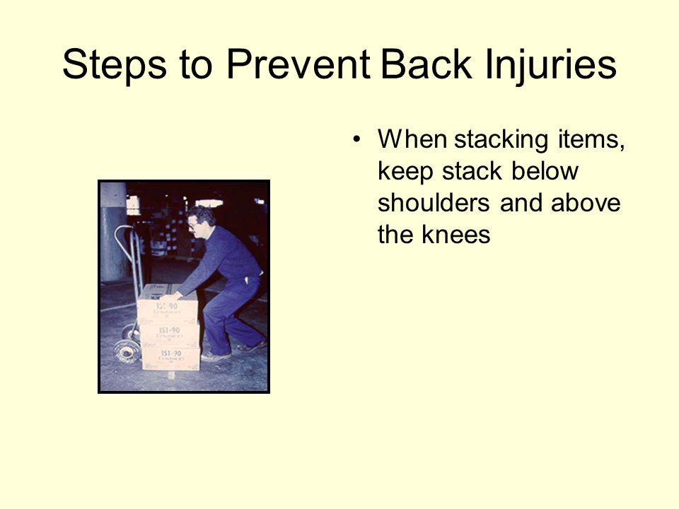 Steps to Prevent Back Injuries When stacking items, keep stack below shoulders and above the knees