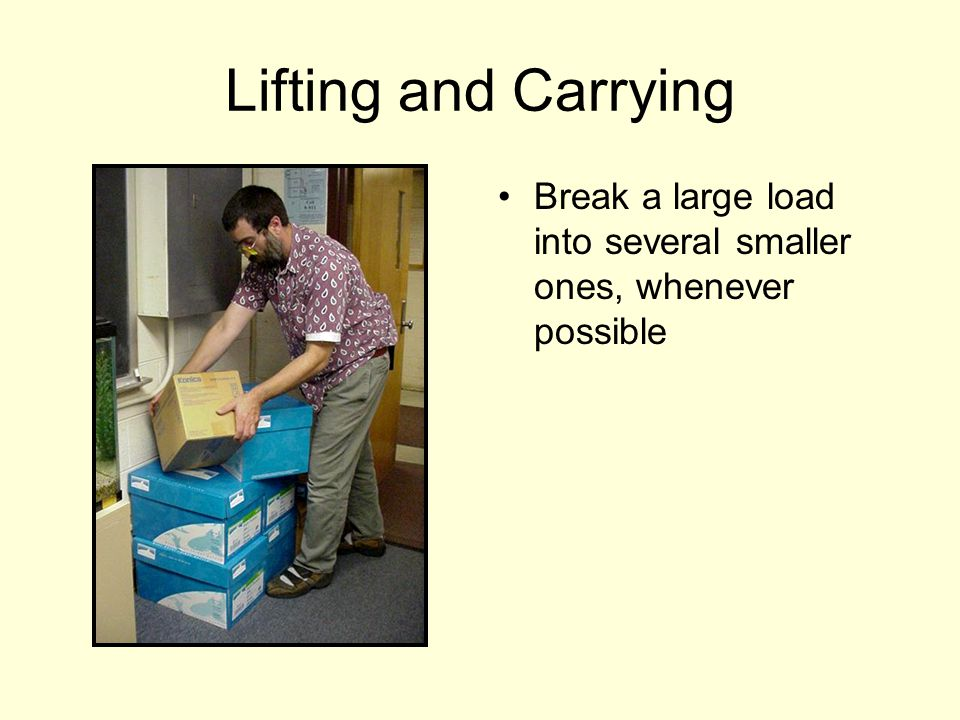 Lifting and Carrying Break a large load into several smaller ones, whenever possible
