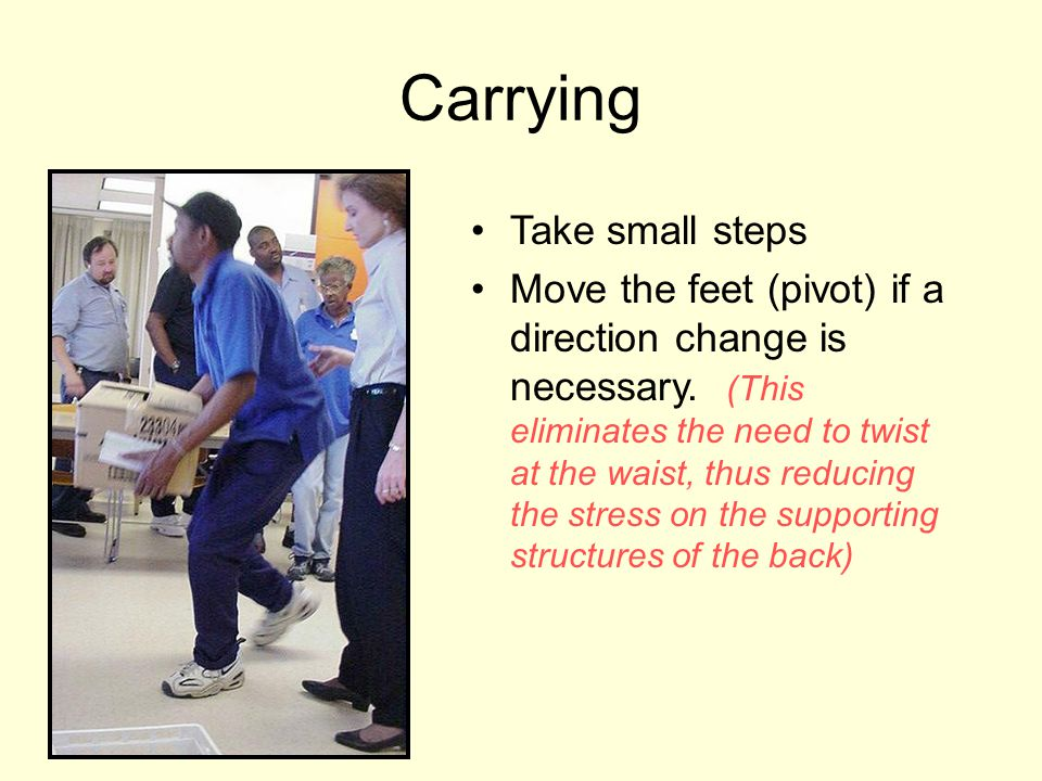 Carrying Take small steps Move the feet (pivot) if a direction change is necessary. (This eliminates the need to twist at the waist, thus reducing the