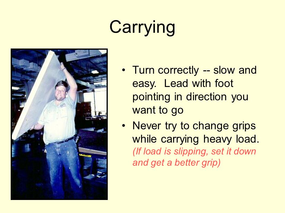 Carrying Turn correctly -- slow and easy. Lead with foot pointing in direction you want to go Never try to change grips while carrying heavy load. (If