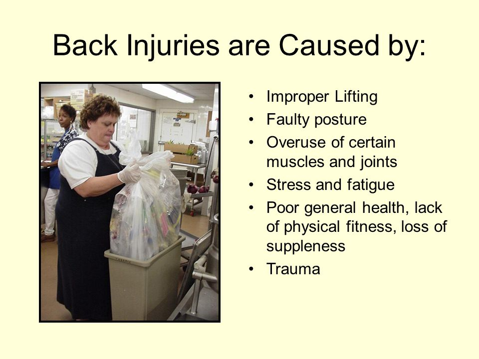 Back Injuries are Caused by: Improper Lifting Faulty posture Overuse of certain muscles and joints Stress and fatigue Poor general health, lack of phy