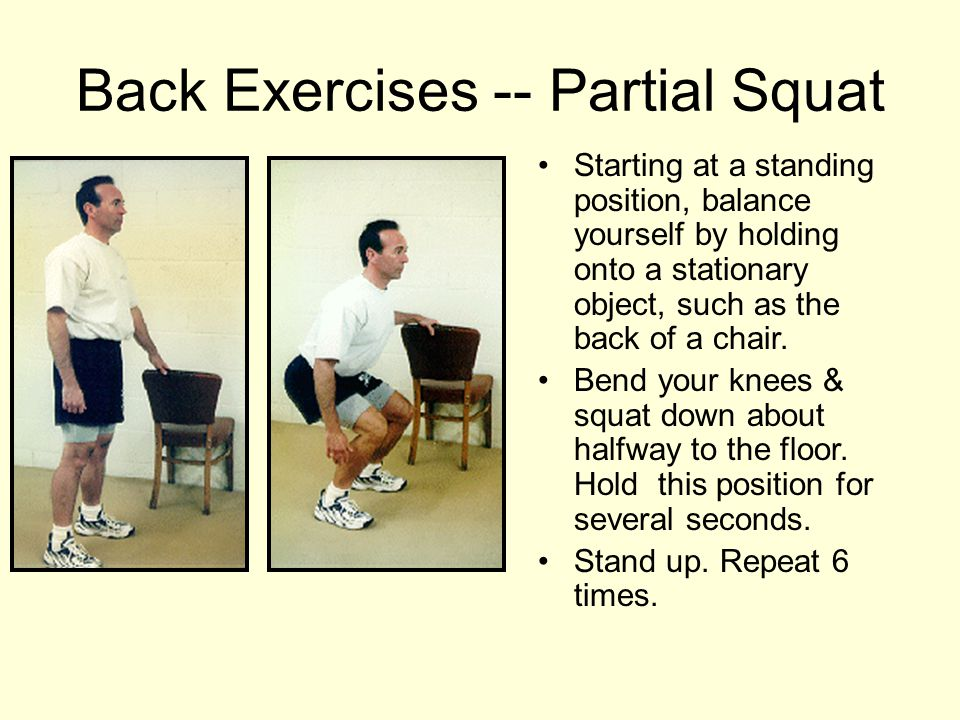 Back Exercises -- Partial Squat Starting at a standing position, balance yourself by holding onto a stationary object, such as the back of a chair. Be