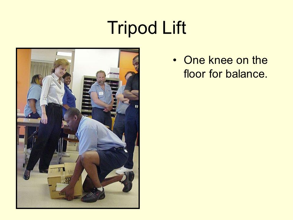 Tripod Lift One knee on the floor for balance.