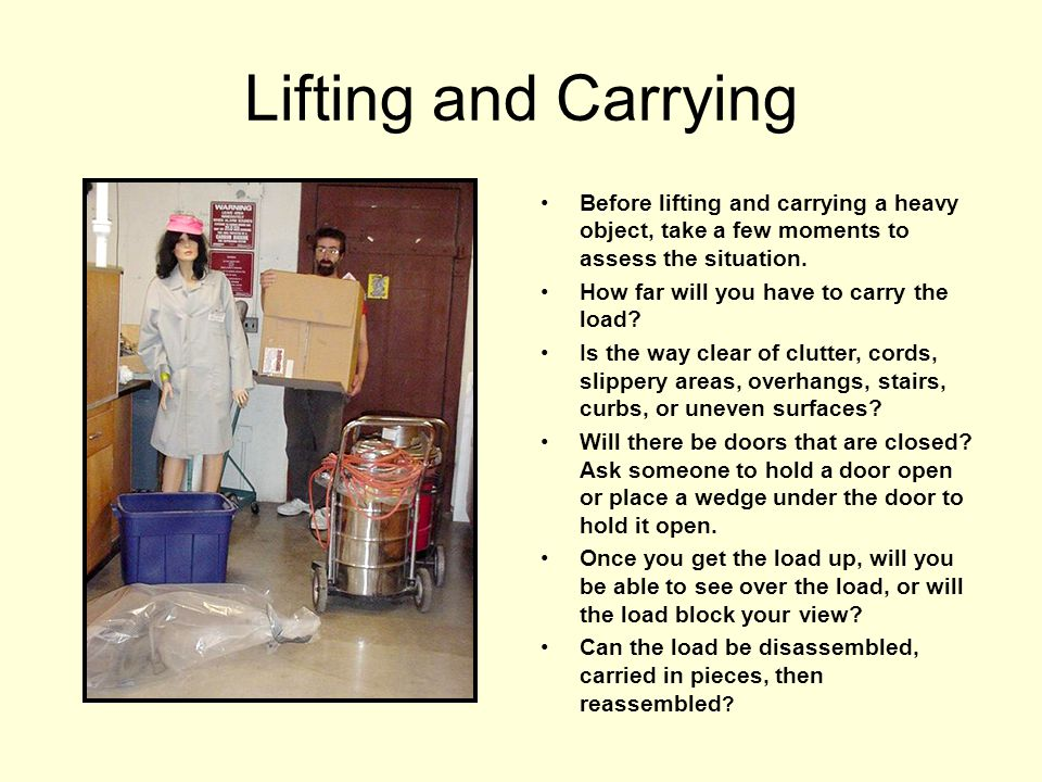 Lifting and Carrying Before lifting and carrying a heavy object, take a few moments to assess the situation. How far will you have to carry the load?