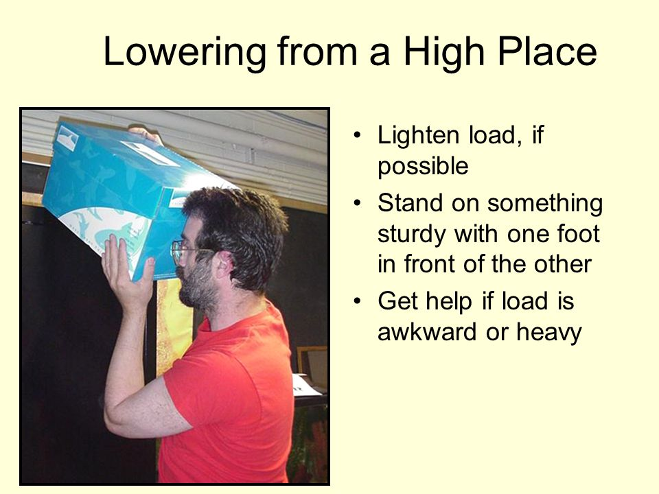 Lowering from a High Place Lighten load, if possible Stand on something sturdy with one foot in front of the other Get help if load is awkward or heav