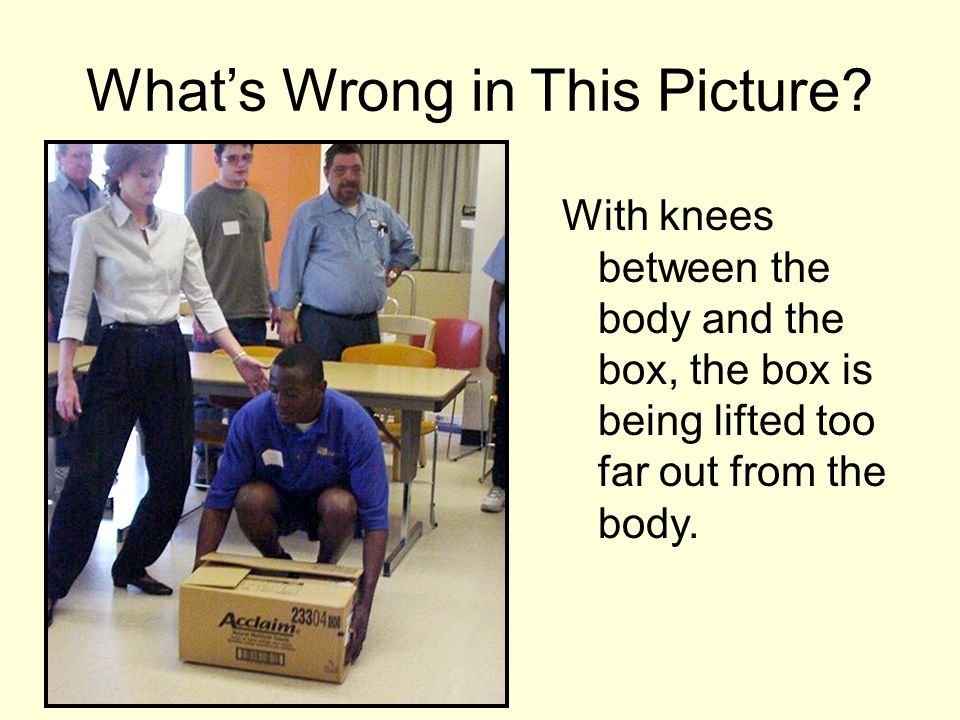 With knees between the body and the box, the box is being lifted too far out from the body. What's Wrong in This Picture?