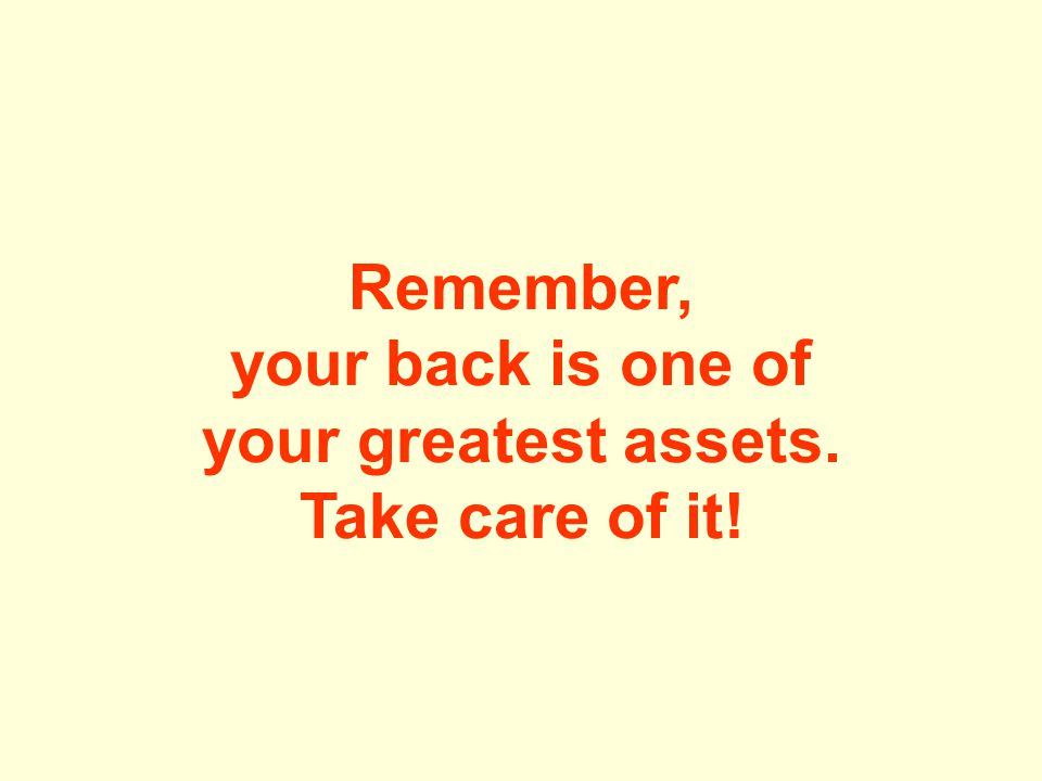 Remember, your back is one of your greatest assets. Take care of it!
