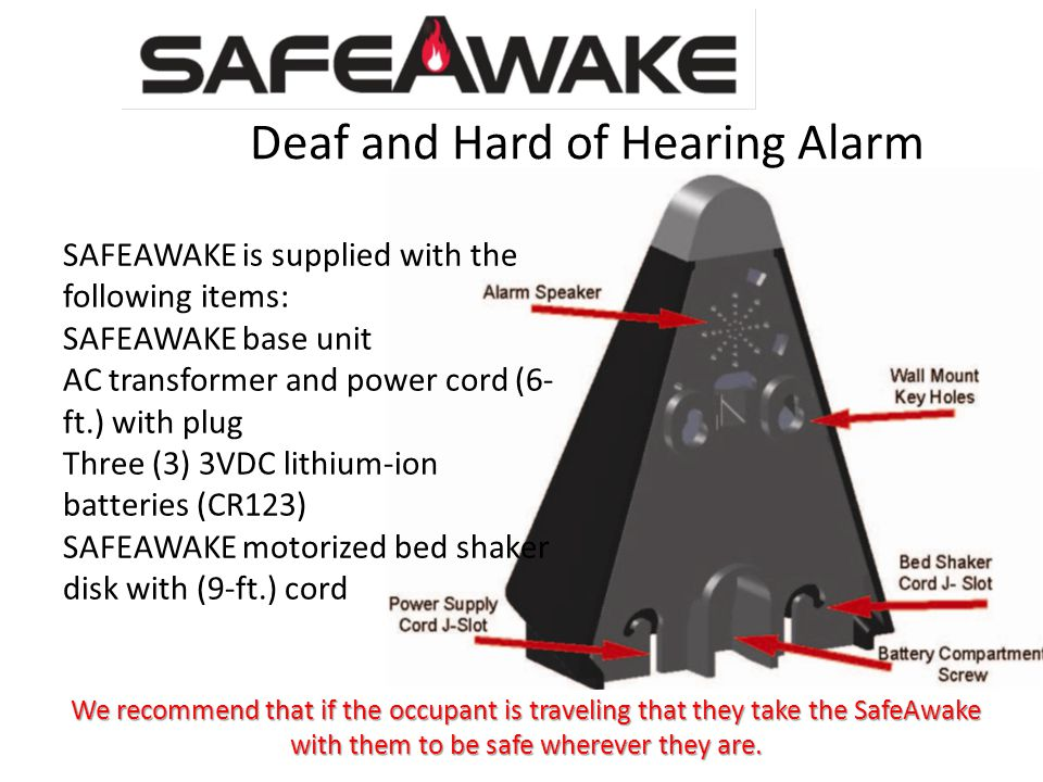 Deaf and Hard of Hearing Alarm SAFEAWAKE is supplied with the following items: SAFEAWAKE base unit AC transformer and power cord (6- ft.) with plug Three (3) 3VDC lithium-ion batteries (CR123) SAFEAWAKE motorized bed shaker disk with (9-ft.) cord We recommend that if the occupant is traveling that they take the SafeAwake with them to be safe wherever they are.