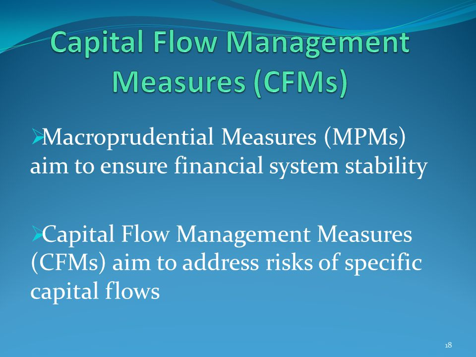  Macroprudential Measures (MPMs) aim to ensure financial system stability  Capital Flow Management Measures (CFMs) aim to address risks of specific