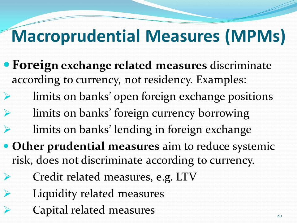 Macroprudential Measures (MPMs) Foreig n exchange related measures discriminate according to currency, not residency. Examples:  limits on banks' ope