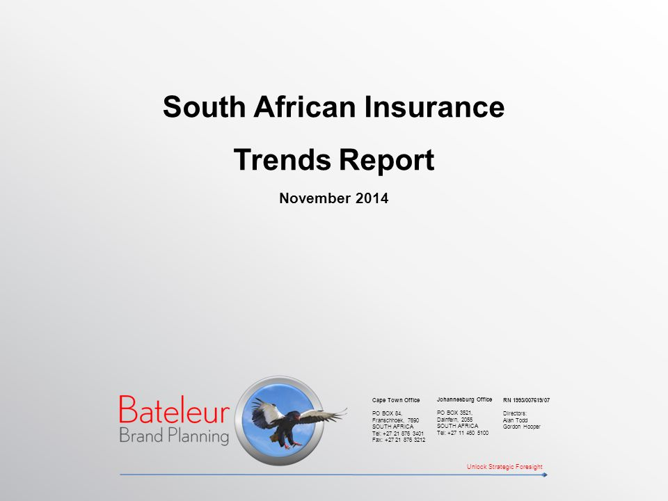 South African Insurance Trends Report November 2014 Unlock Strategic Foresight Johannesburg Office PO BOX 3521, Dainfern, 2055 SOUTH AFRICA Tel: +27 11 460 5100 Cape Town Office PO BOX 84, Franschhoek, 7690 SOUTH AFRICA Tel: +27 21 876 3401 Fax: +27 21 876 3212 RN 1993/007619/07 Directors: Alan Todd Gordon Hooper