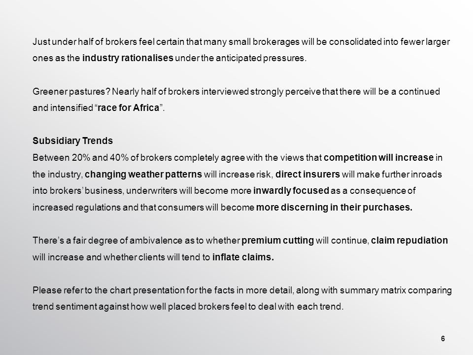 Hypotheses on future trends… The African continent is providing opportunity for the insurance industry to grow, and this trend is likely to continue Many people are leaving the insurance industry as a consequence of difficult trading conditions The future will see the consolidation of many smaller brokers into fewer larger ones How strongly do you agree or not with the trend?To what degree do you feel well positioned to deal with the trend.