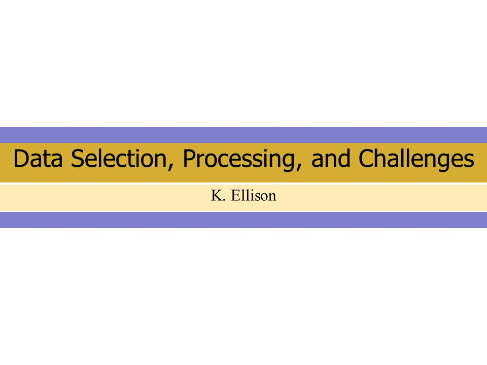 Data Selection, Processing, and Challenges K. Ellison