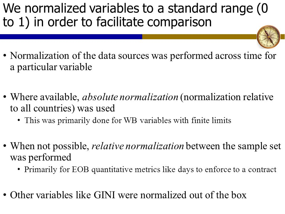 We normalized variables to a standard range (0 to 1) in order to facilitate comparison Normalization of the data sources was performed across time for a particular variable Where available, absolute normalization (normalization relative to all countries) was used This was primarily done for WB variables with finite limits When not possible, relative normalization between the sample set was performed Primarily for EOB quantitative metrics like days to enforce to a contract Other variables like GINI were normalized out of the box