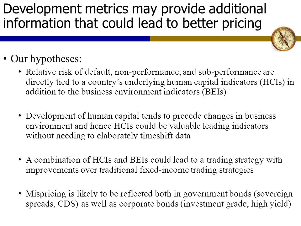 Development metrics may provide additional information that could lead to better pricing Our hypotheses: Relative risk of default, non-performance, and sub-performance are directly tied to a country's underlying human capital indicators (HCIs) in addition to the business environment indicators (BEIs) Development of human capital tends to precede changes in business environment and hence HCIs could be valuable leading indicators without needing to elaborately timeshift data A combination of HCIs and BEIs could lead to a trading strategy with improvements over traditional fixed-income trading strategies Mispricing is likely to be reflected both in government bonds (sovereign spreads, CDS) as well as corporate bonds (investment grade, high yield)