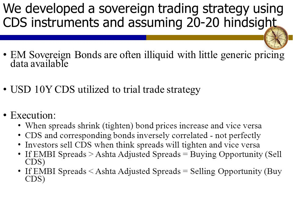 We developed a sovereign trading strategy using CDS instruments and assuming 20-20 hindsight EM Sovereign Bonds are often illiquid with little generic pricing data available USD 10Y CDS utilized to trial trade strategy Execution: When spreads shrink (tighten) bond prices increase and vice versa CDS and corresponding bonds inversely correlated - not perfectly Investors sell CDS when think spreads will tighten and vice versa If EMBI Spreads > Ashta Adjusted Spreads = Buying Opportunity (Sell CDS) If EMBI Spreads < Ashta Adjusted Spreads = Selling Opportunity (Buy CDS)